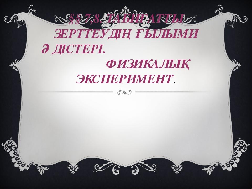 §§ 7,8. ТАБИҒАТТЫ ЗЕРТТЕУДІҢ ҒЫЛЫМИ ӘДІСТЕРІ. ФИЗИКАЛЫҚ ЭКСПЕРИМЕНТ.