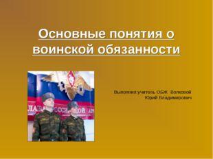Основные понятия о воинской обязанности Выполнил:учитель ОБЖ Волковой Юрий Вл