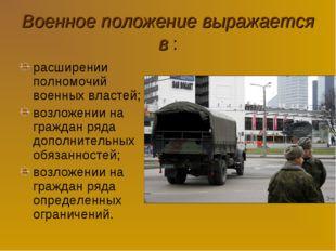 Военное положение выражается в : расширении полномочий военных властей; возло
