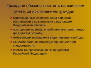 Граждане обязаны состоять на воинском учете, за исключением граждан: освобожд