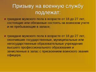 Призыву на военную службу подлежат: граждане мужского пола в возрасте от 18 д
