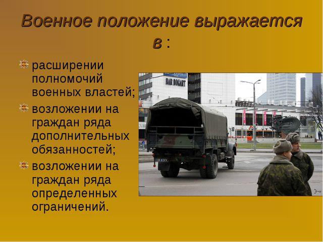 Военное положение выражается в : расширении полномочий военных властей; возло...