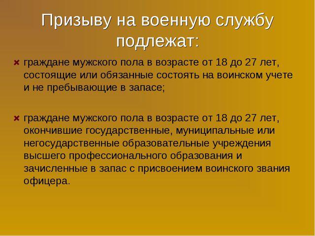 Призыву на военную службу подлежат: граждане мужского пола в возрасте от 18 д...