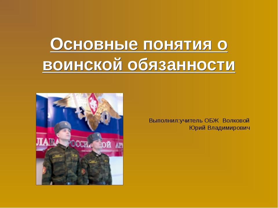 Основные понятия о воинской обязанности Выполнил:учитель ОБЖ Волковой Юрий Вл...