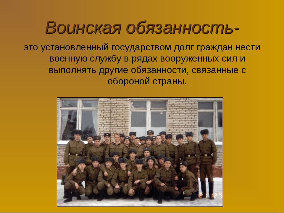 Воинская обязанность- это установленный государством долг граждан нести военн...
