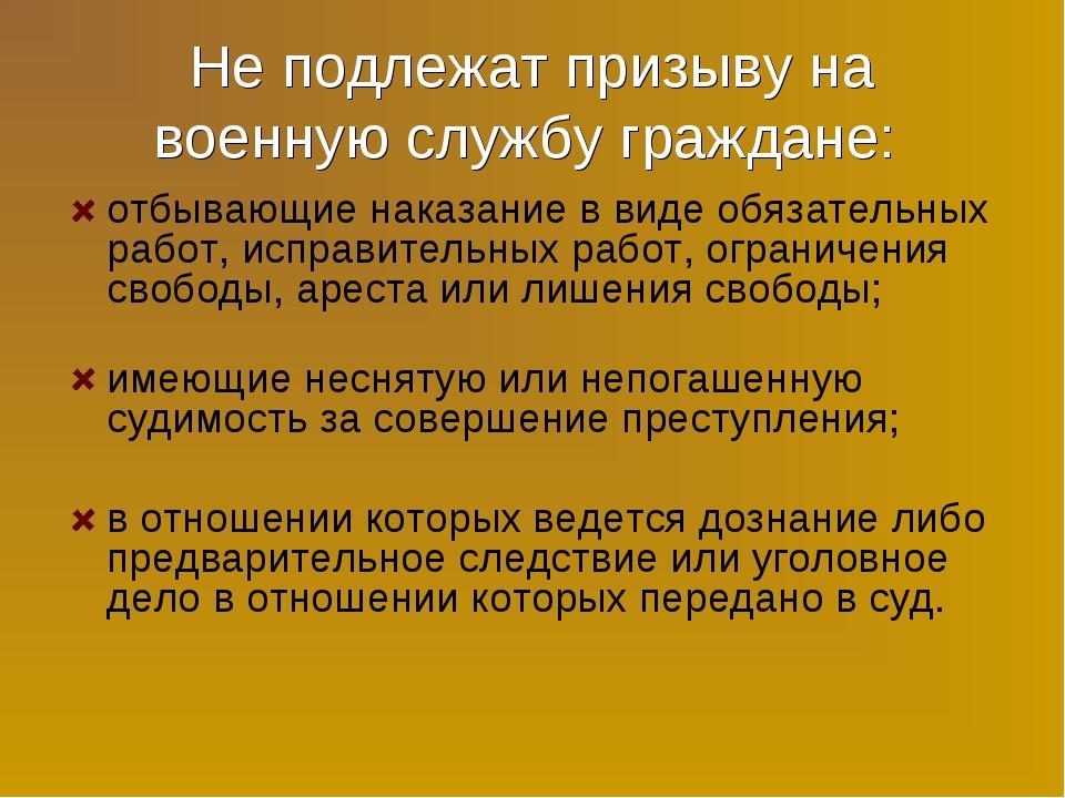 Не подлежат призыву на военную службу граждане: отбывающие наказание в виде о...