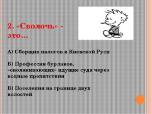 2. «Сволочь» - это… А) Сборщик налогов в Киевской Руси Б) Профессия бурлаков,