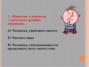7. «Идиотом» в переводе с греческого раньше называли… А) Человека, умеющего п