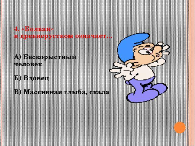 4. «Болван» в древнерусском означает… А) Бескорыстный человек Б) Вдовец В) Ма...