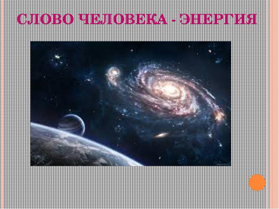 СЛОВО ЧЕЛОВЕКА - ЭНЕРГИЯ