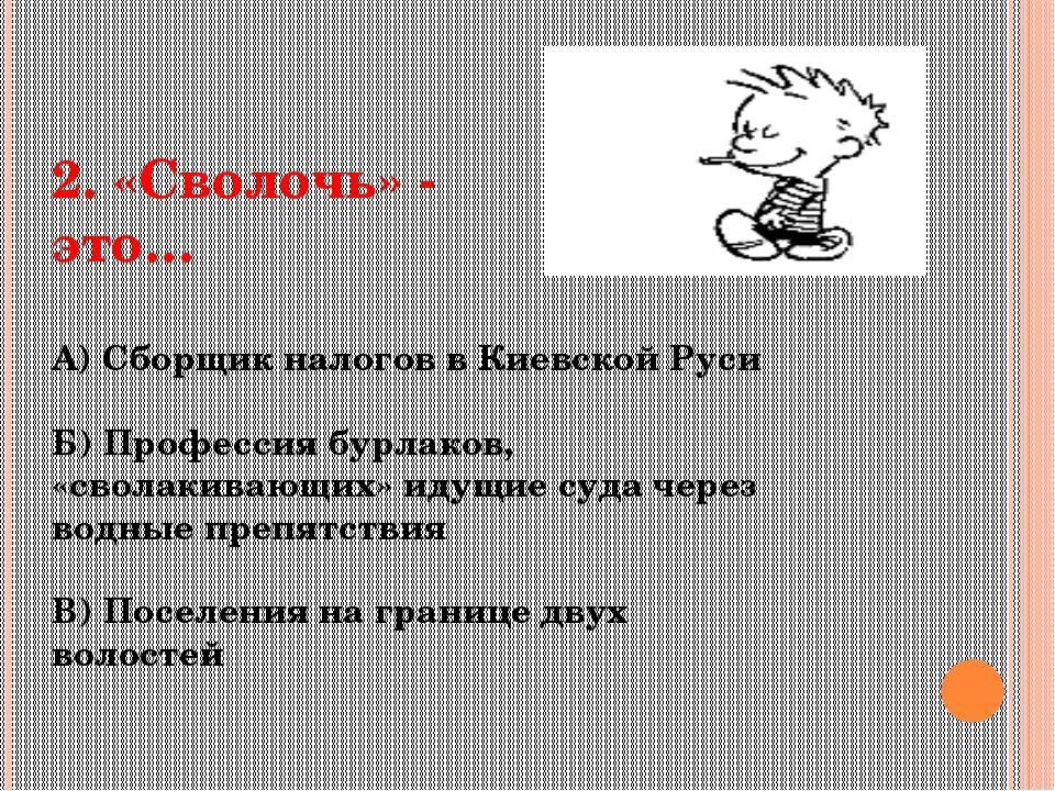 2. «Сволочь» - это… А) Сборщик налогов в Киевской Руси Б) Профессия бурлаков,...