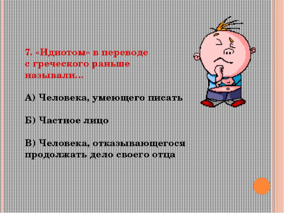 7. «Идиотом» в переводе с греческого раньше называли… А) Человека, умеющего п...
