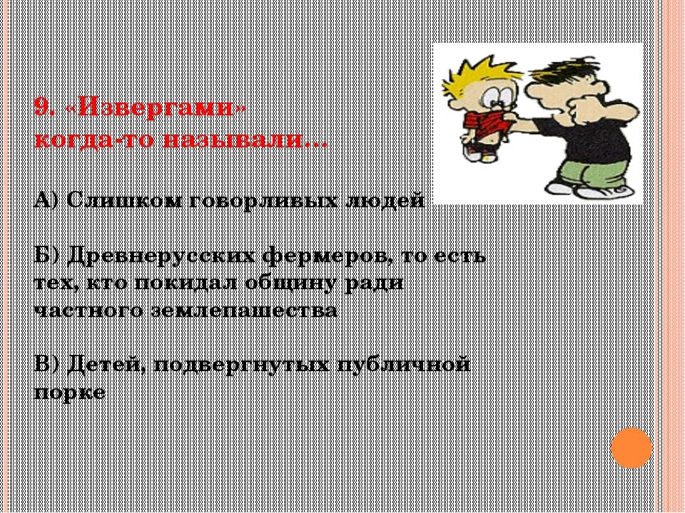 9. «Извергами» когда-то называли… А) Слишком говорливых людей Б) Древнерусски...