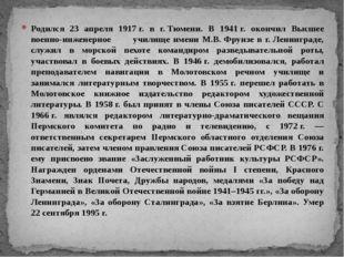 Родился 23 апреля 1917г. в г.Тюмени. В 1941г. окончил Высшее военно-инжене