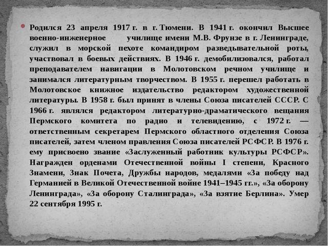 Родился 23 апреля 1917г. в г.Тюмени. В 1941г. окончил Высшее военно-инжене...