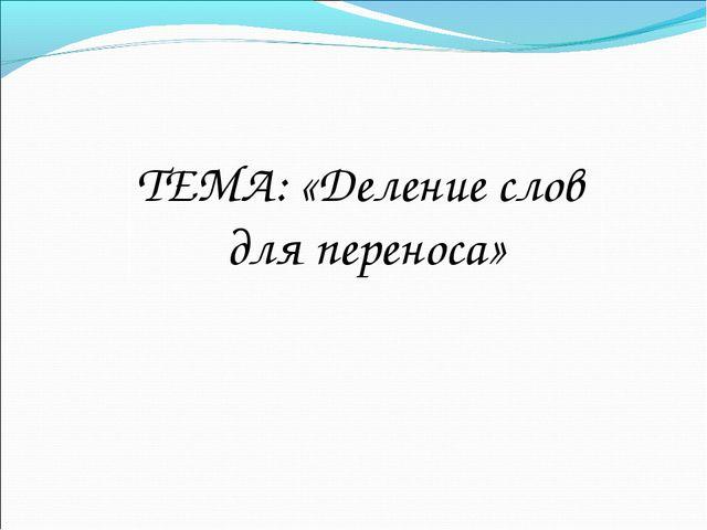 ТЕМА: «Деление слов для переноса»