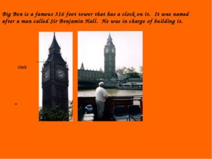 Big Ben is a famous 316 foot tower that has a clock on it. It was named after