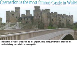 The castles of Wales were built by the English. They conquered Wales and bui