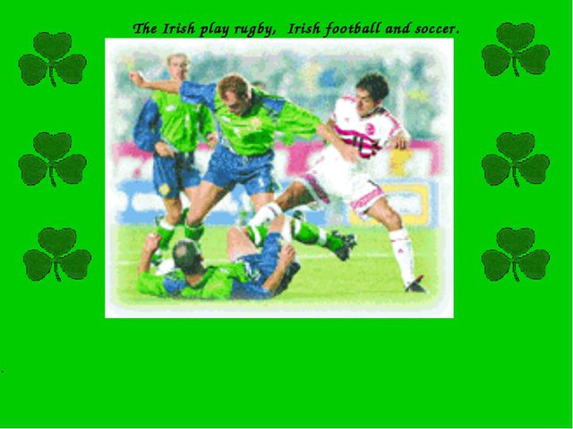 The Irish play rugby, Irish football and soccer. .