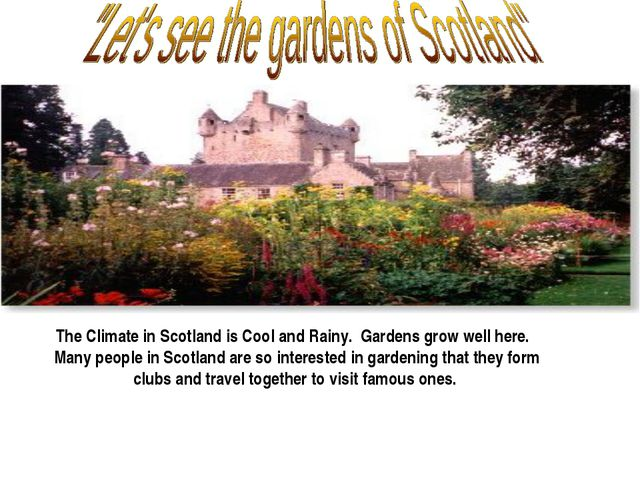 The Climate in Scotland is Cool and Rainy. Gardens grow well here. Many peop...