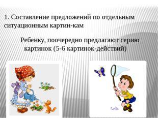 1. Составление предложений по отдельным ситуационным картин-кам Ребенку, пооч