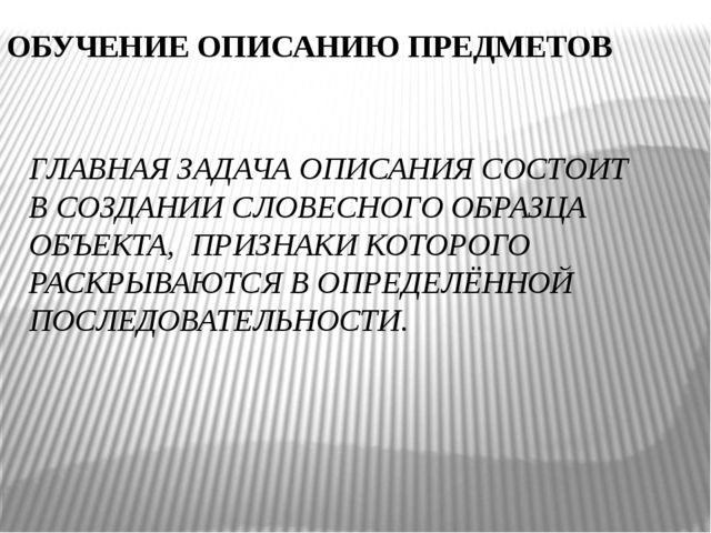 ОБУЧЕНИЕ ОПИСАНИЮ ПРЕДМЕТОВ ГЛАВНАЯ ЗАДАЧА ОПИСАНИЯ СОСТОИТ В СОЗДАНИИ СЛОВЕС...