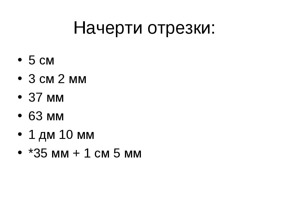 Начерти отрезки: 5 см 3 см 2 мм 37 мм 63 мм 1 дм 10 мм *35 мм + 1 см 5 мм