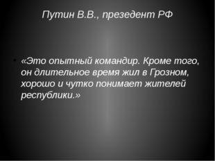 Путин В.В., презедент РФ «Это опытный командир. Кроме того, он длительное вре