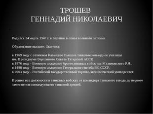 ТРОШЕВ ГЕННАДИЙ НИКОЛАЕВИЧ Родился 14 марта 1947 г. в Берлине в семье военног