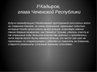 Р.Кадыров, глава Чеченской Республики Будучи командующим Объединенной группир