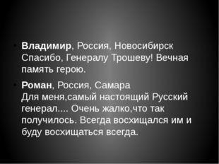 Владимир,Россия, Новосибирск Спасибо, Генералу Трошеву! Вечная память герою