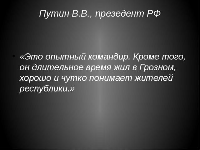 Путин В.В., презедент РФ «Это опытный командир. Кроме того, он длительное вре...