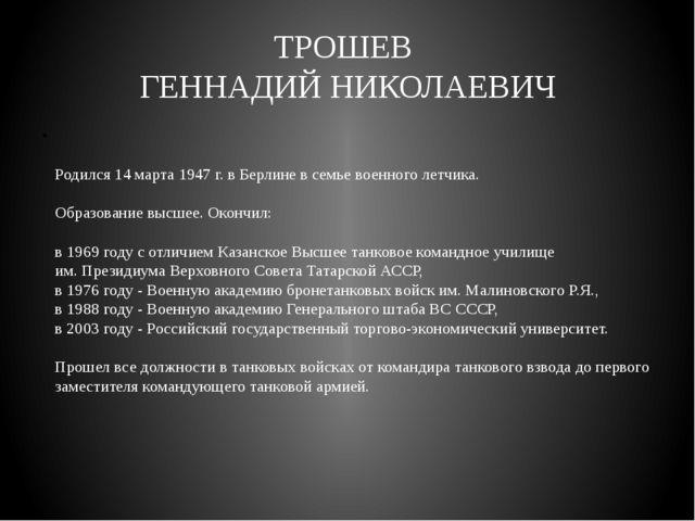 ТРОШЕВ ГЕННАДИЙ НИКОЛАЕВИЧ Родился 14 марта 1947 г. в Берлине в семье военног...