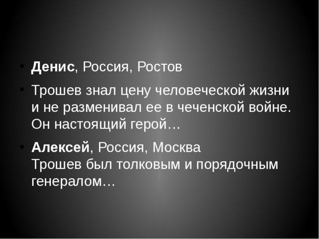 Денис,Россия, Ростов Трошев знал цену человеческой жизни и не разменивал ее...