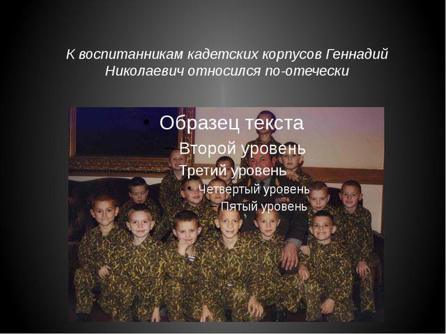 К воспитанникам кадетских корпусов Геннадий Николаевич относился по-отечески