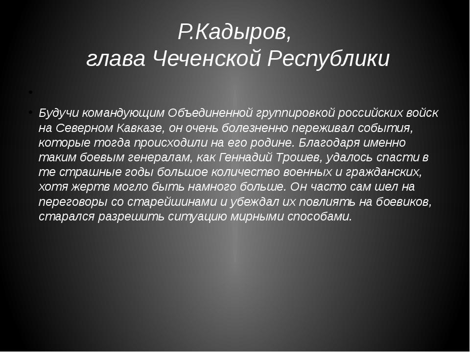 Р.Кадыров, глава Чеченской Республики Будучи командующим Объединенной группир...