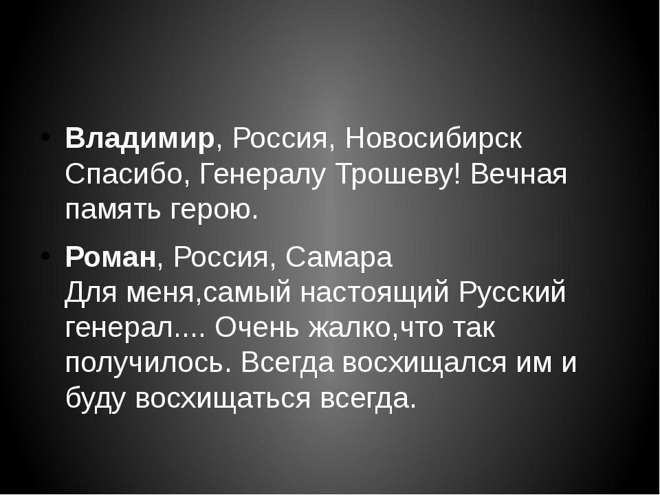Владимир,Россия, Новосибирск Спасибо, Генералу Трошеву! Вечная память герою...