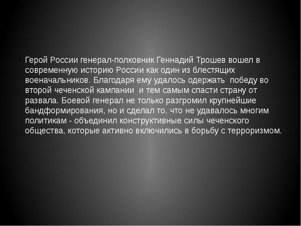 Герой России генерал-полковник Геннадий Трошев вошел в современную историю Р...