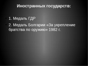 Иностранных государств: 1. Медаль ГДР 2. Медаль Болгарии «За укрепление братс