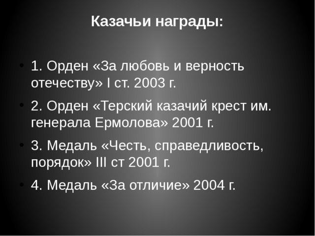 Казачьи награды: 1. Орден «За любовь и верность отечеству» I ст. 2003 г. 2. О...