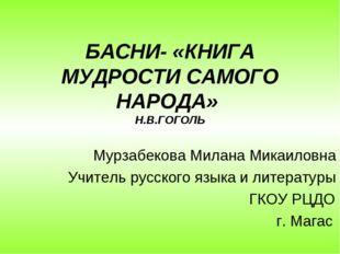 БАСНИ- «КНИГА МУДРОСТИ САМОГО НАРОДА» Н.В.ГОГОЛЬ Мурзабекова Милана Микаиловн