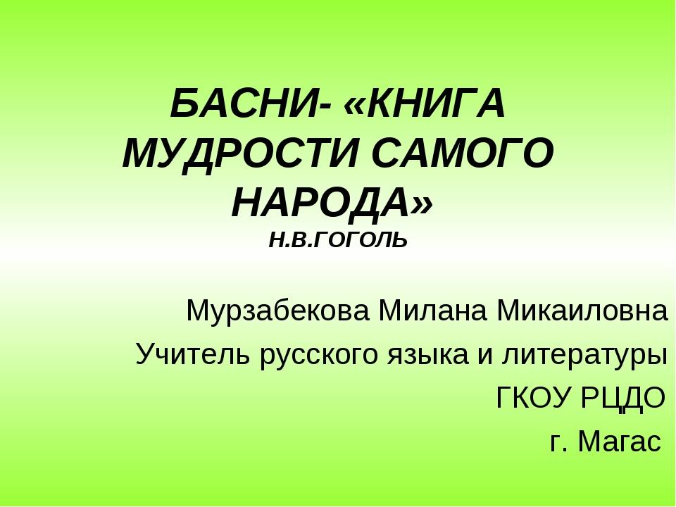 БАСНИ- «КНИГА МУДРОСТИ САМОГО НАРОДА» Н.В.ГОГОЛЬ Мурзабекова Милана Микаиловн...