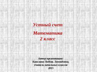 Устный счет Математика 2 класс Автор презентации: Капелина Любовь Леонидовна,