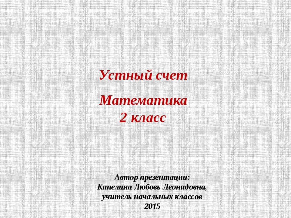 Устный счет Математика 2 класс Автор презентации: Капелина Любовь Леонидовна,...