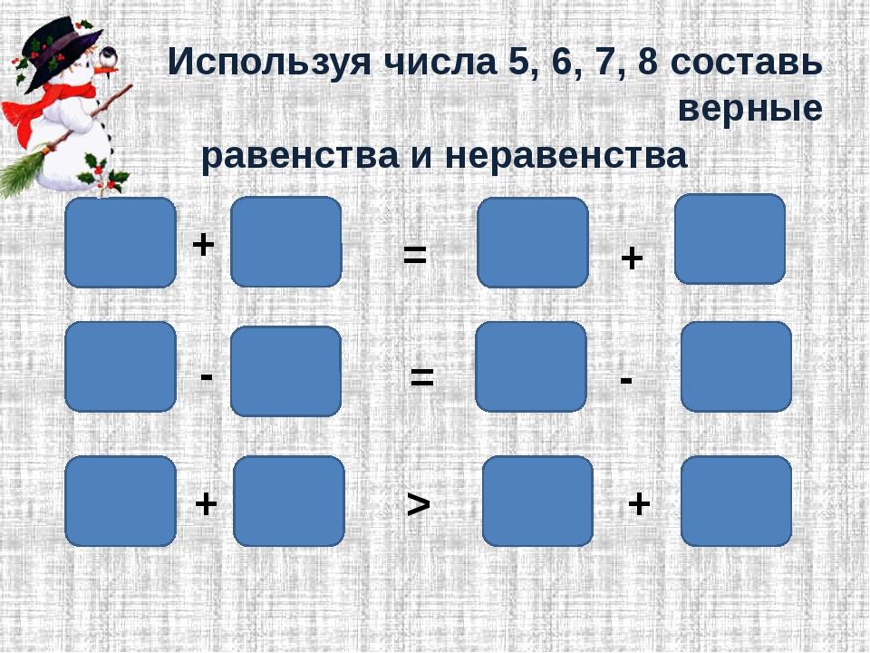 Используя числа 5, 6, 7, 8 составь верные равенства и неравенства + + + + - -...