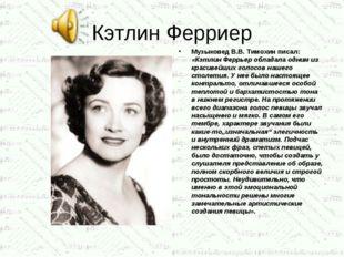 Кэтлин Ферриер Музыковед В.В. Тимохин писал: «Кэтлин Феррьер обладала одним и