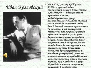 Иван Козловский ИВАН КОЗЛОВСКИЙ (1900-1993), - русский певец (лирический тено