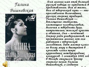Галина Вишневская Для многих имя этой великой русской певицы не нуждается в п