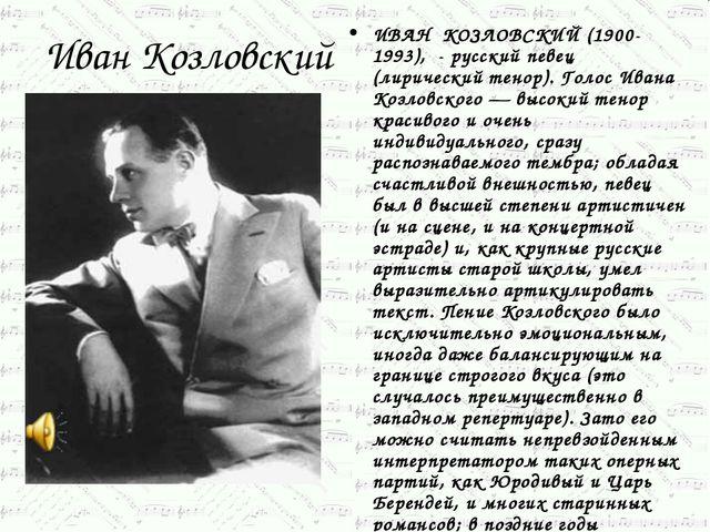 Иван Козловский ИВАН КОЗЛОВСКИЙ (1900-1993), - русский певец (лирический тено...