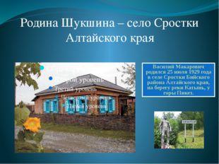 Родина Шукшина – село Сростки Алтайского края Василий Макарович родился 25 ию